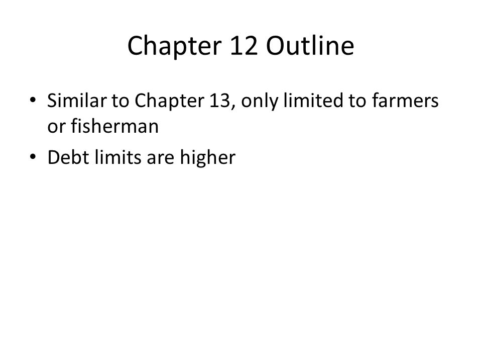 Chapter 12 Outline Similar to Chapter 13, only limited to farmers or fisherman Debt limits are higher