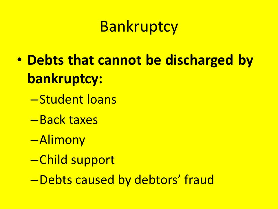 Bankruptcy Debts that cannot be discharged by bankruptcy: – Student loans – Back taxes – Alimony – Child support – Debts caused by debtors' fraud