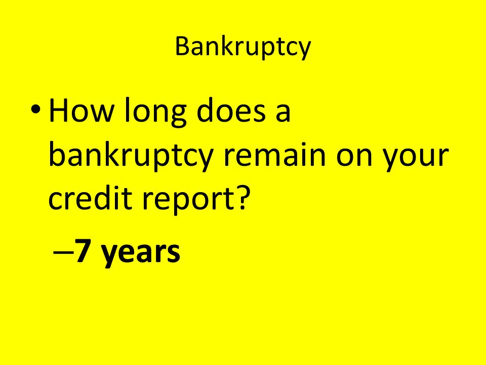 Bankruptcy How long does a bankruptcy remain on your credit report? – 7 years