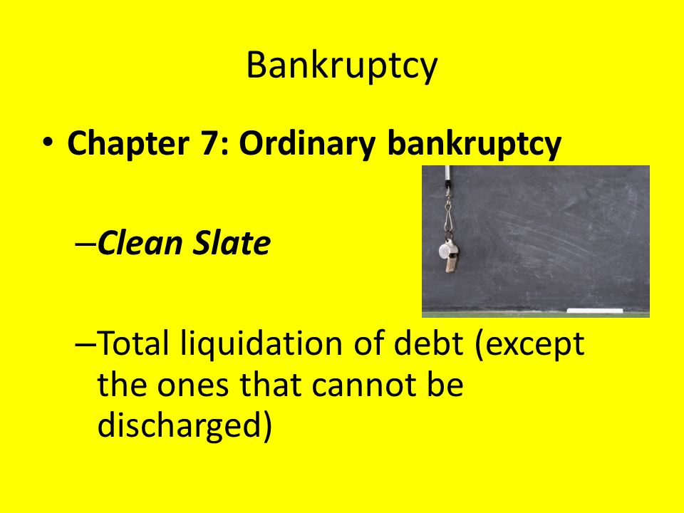 Bankruptcy Chapter 7: Ordinary bankruptcy – Clean Slate – Total liquidation of debt (except the ones that cannot be discharged)