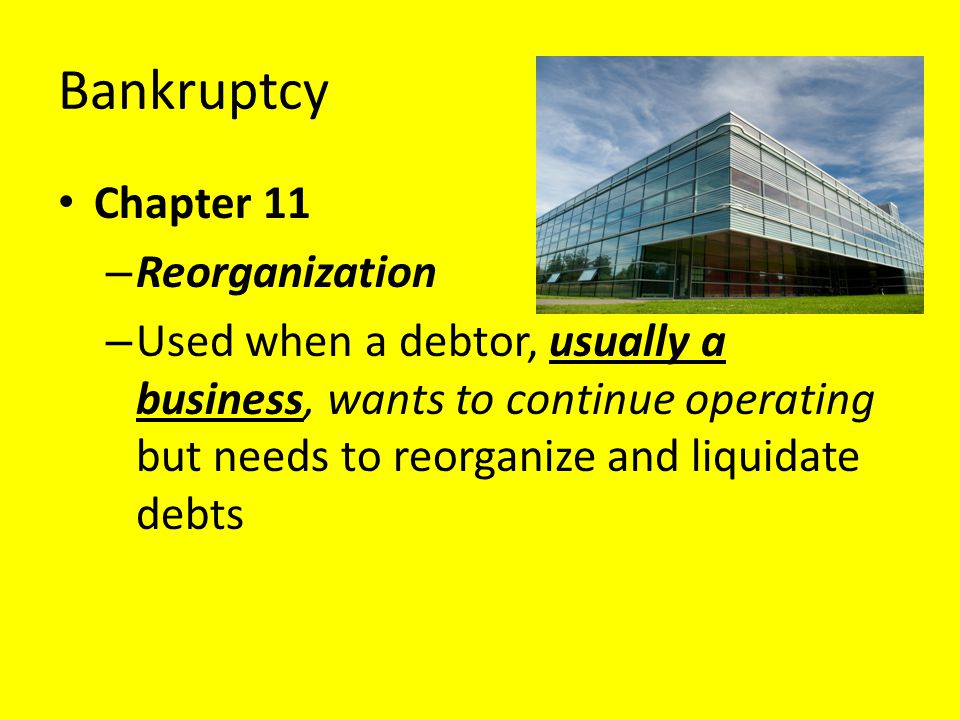 Bankruptcy Chapter 11 – Reorganization – Used when a debtor, usually a business, wants to continue operating but needs to reorganize and liquidate deb
