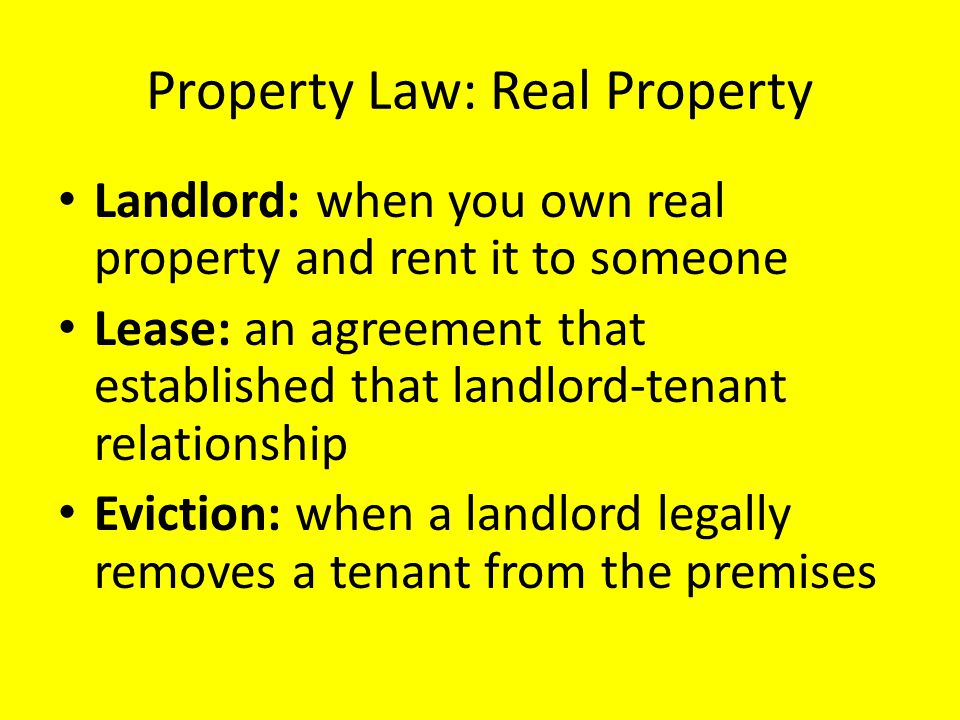 Property Law: Real Property Landlord: when you own real property and rent it to someone Lease: an agreement that established that landlord-tenant rela