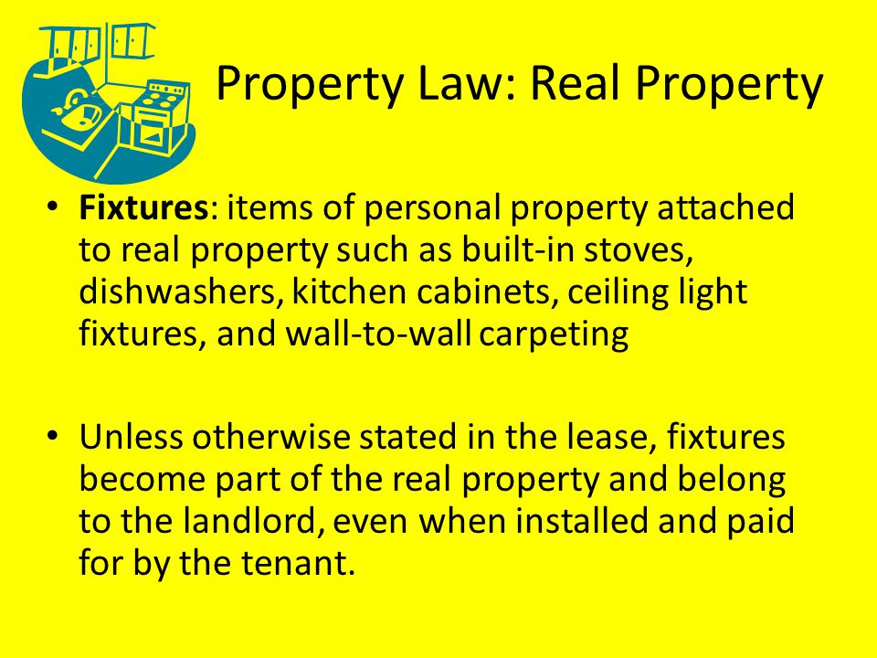 Property Law: Real Property Fixtures: items of personal property attached to real property such as built-in stoves, dishwashers, kitchen cabinets, ceiling light fixtures, and wall-to-wall carpeting Unless otherwise stated in the lease, fixtures become part of the real property and belong to the landlord, even when installed and paid for by the tenant.