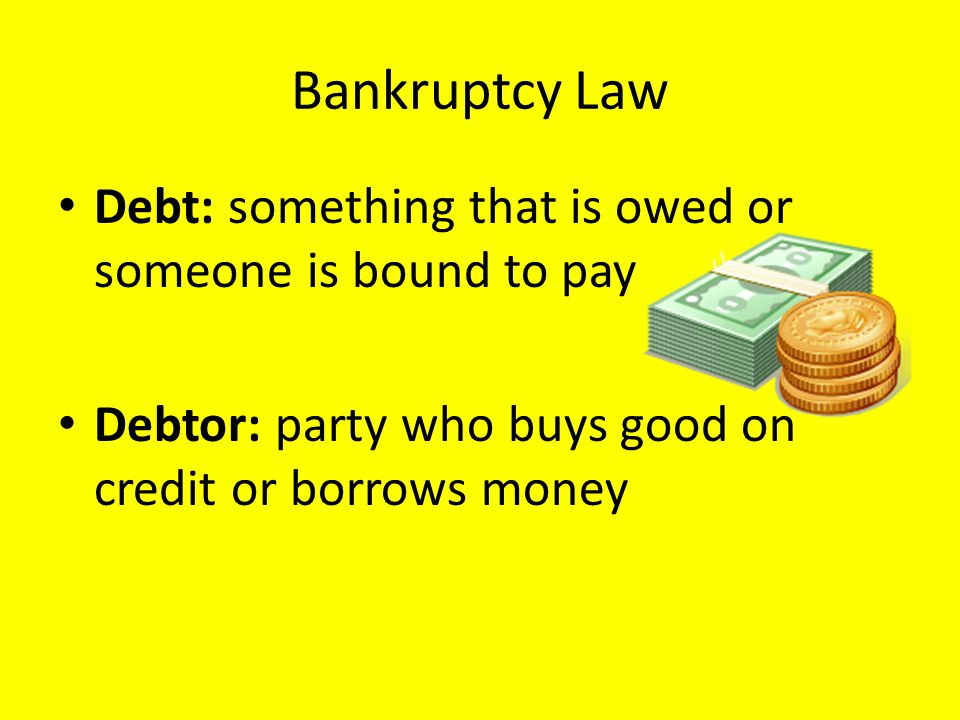 Bankruptcy Law Debt: something that is owed or someone is bound to pay Debtor: party who buys good on credit or borrows money