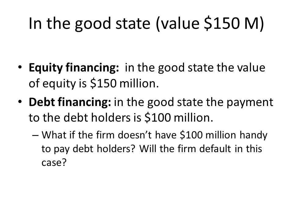 In the good state (value $150 M) Equity financing: in the good state the value of equity is $150 million. Debt financing: in the good state the paymen