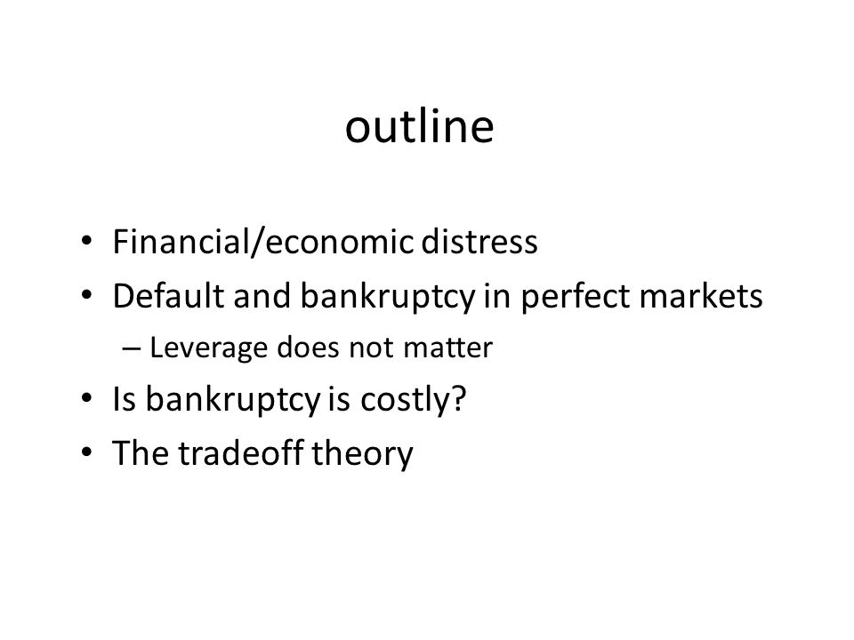 outline Financial/economic distress Default and bankruptcy in perfect markets – Leverage does not matter Is bankruptcy is costly? The tradeoff theory