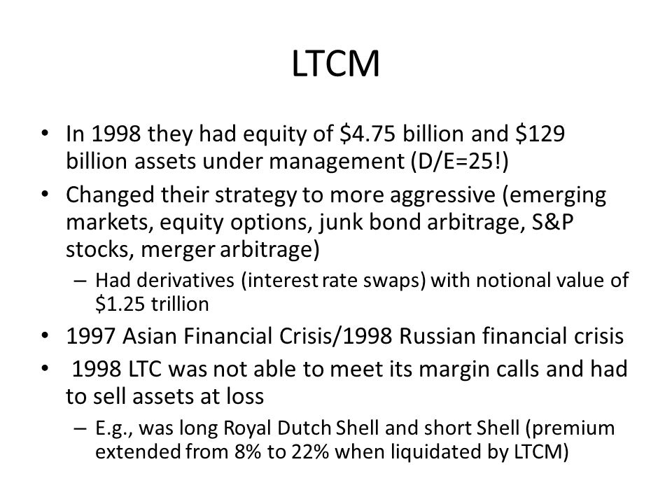 LTCM In 1998 they had equity of $4.75 billion and $129 billion assets under management (D/E=25!) Changed their strategy to more aggressive (emerging m
