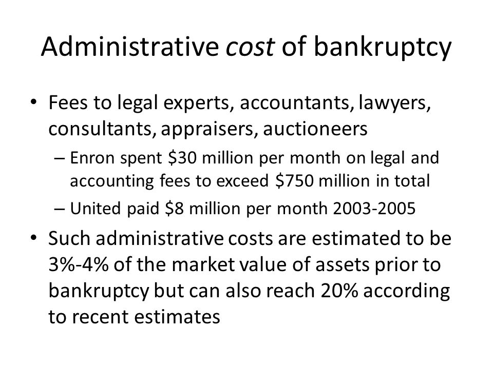 Administrative cost of bankruptcy Fees to legal experts, accountants, lawyers, consultants, appraisers, auctioneers – Enron spent $30 million per mont