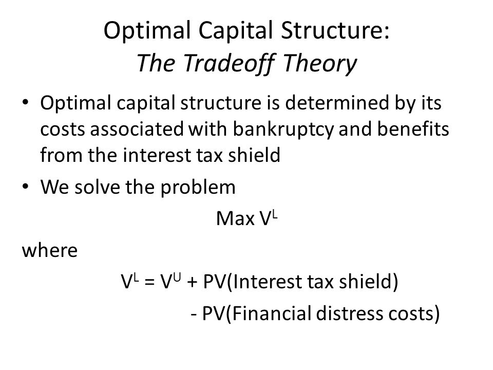 Optimal Capital Structure: The Tradeoff Theory Optimal capital structure is determined by its costs associated with bankruptcy and benefits from the i