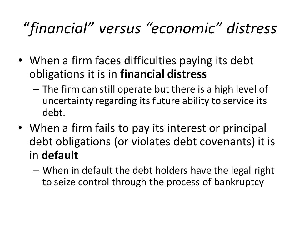 """""""financial"""" versus """"economic"""" distress When a firm faces difficulties paying its debt obligations it is in financial distress – The firm can still ope"""