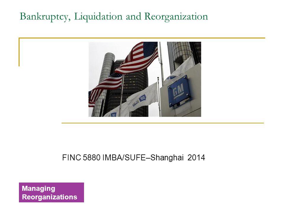 Bankruptcy, Liquidation and Reorganization FINC 5880 IMBA/SUFE–Shanghai 2014 Managing Reorganizations