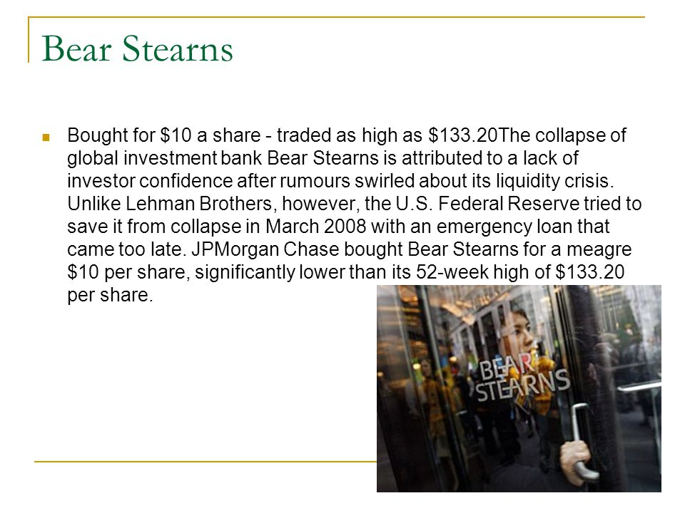Bear Stearns Bought for $10 a share - traded as high as $133.20The collapse of global investment bank Bear Stearns is attributed to a lack of investor confidence after rumours swirled about its liquidity crisis.