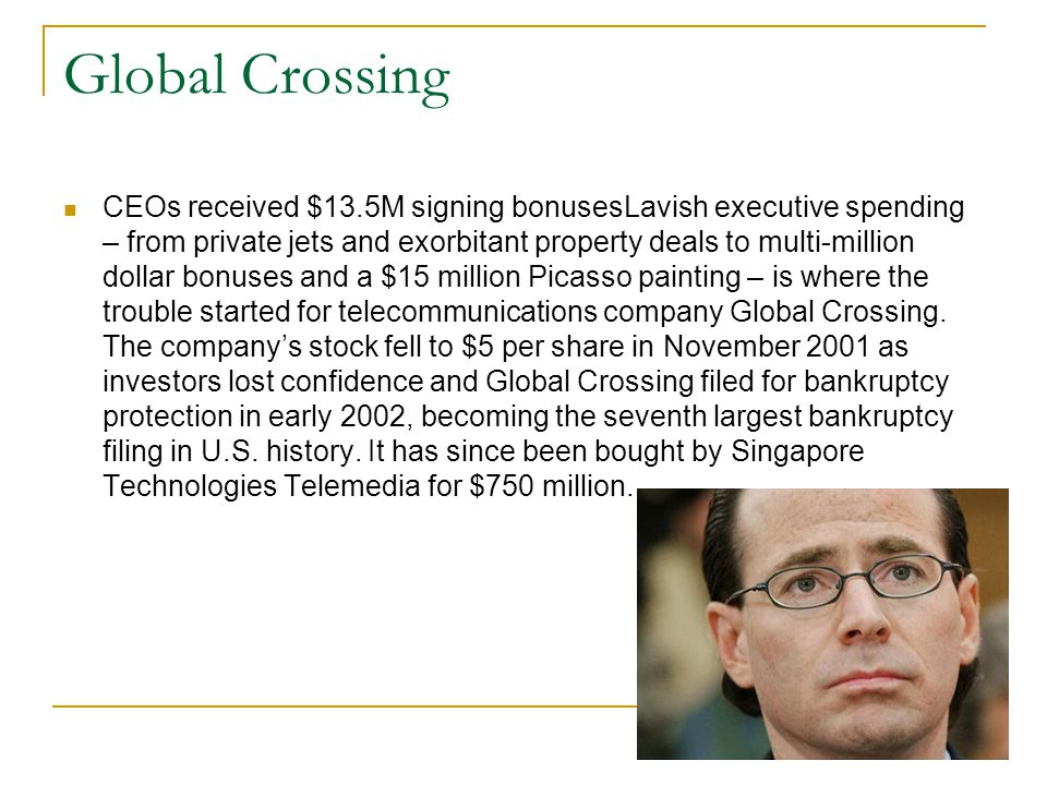 Global Crossing CEOs received $13.5M signing bonusesLavish executive spending – from private jets and exorbitant property deals to multi-million dollar bonuses and a $15 million Picasso painting – is where the trouble started for telecommunications company Global Crossing.