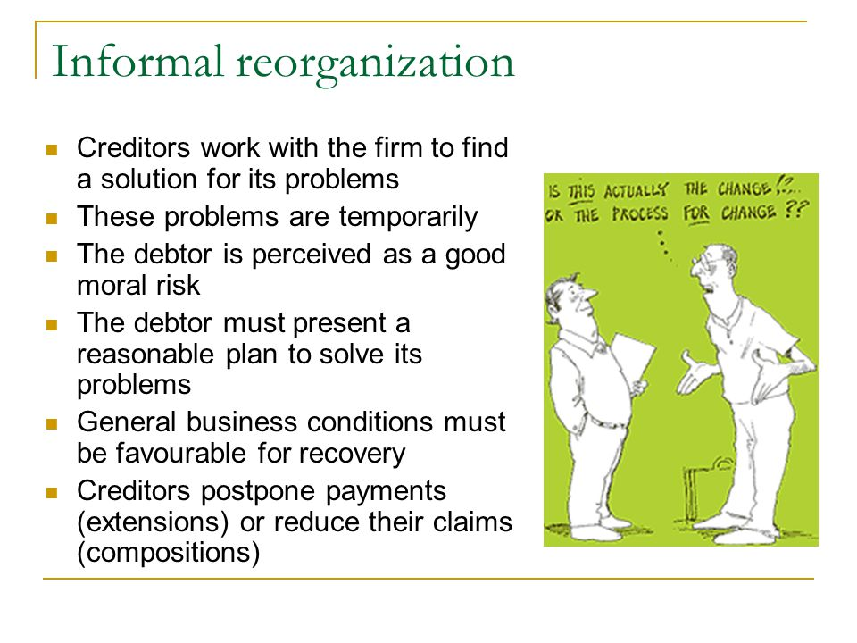 Informal reorganization Creditors work with the firm to find a solution for its problems These problems are temporarily The debtor is perceived as a good moral risk The debtor must present a reasonable plan to solve its problems General business conditions must be favourable for recovery Creditors postpone payments (extensions) or reduce their claims (compositions)
