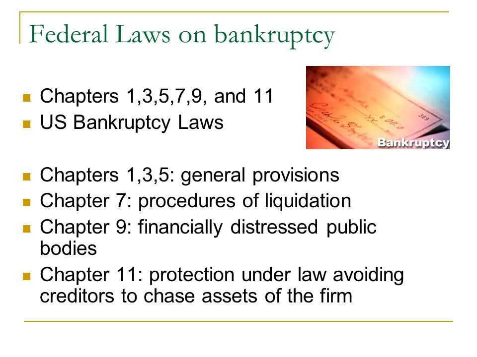 Federal Laws on bankruptcy Chapters 1,3,5,7,9, and 11 US Bankruptcy Laws Chapters 1,3,5: general provisions Chapter 7: procedures of liquidation Chapter 9: financially distressed public bodies Chapter 11: protection under law avoiding creditors to chase assets of the firm