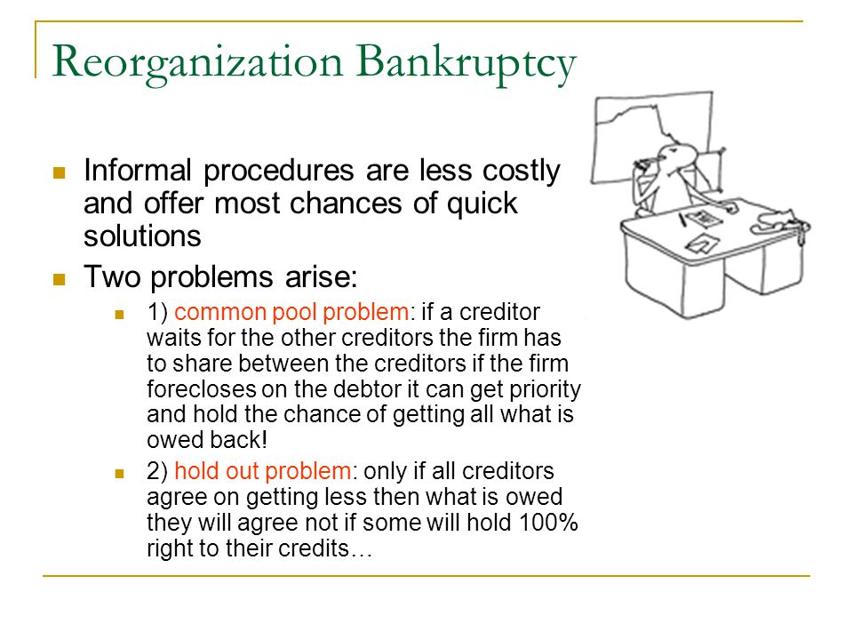 Reorganization Bankruptcy Informal procedures are less costly and offer most chances of quick solutions Two problems arise: 1) common pool problem: if a creditor waits for the other creditors the firm has to share between the creditors if the firm forecloses on the debtor it can get priority and hold the chance of getting all what is owed back.