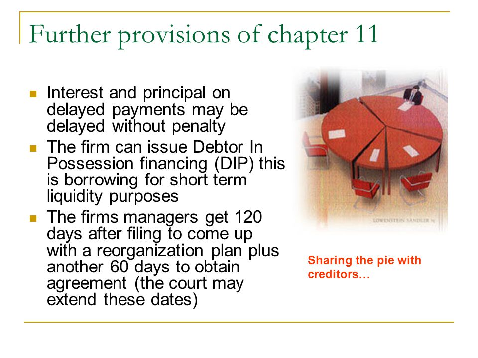 Further provisions of chapter 11 Interest and principal on delayed payments may be delayed without penalty The firm can issue Debtor In Possession financing (DIP) this is borrowing for short term liquidity purposes The firms managers get 120 days after filing to come up with a reorganization plan plus another 60 days to obtain agreement (the court may extend these dates) Sharing the pie with creditors…