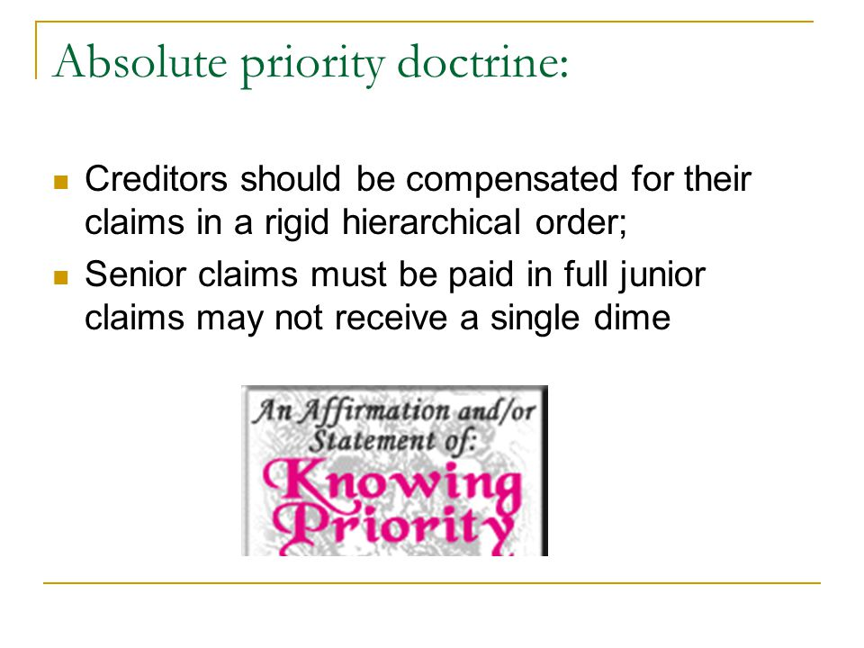 Absolute priority doctrine: Creditors should be compensated for their claims in a rigid hierarchical order; Senior claims must be paid in full junior claims may not receive a single dime