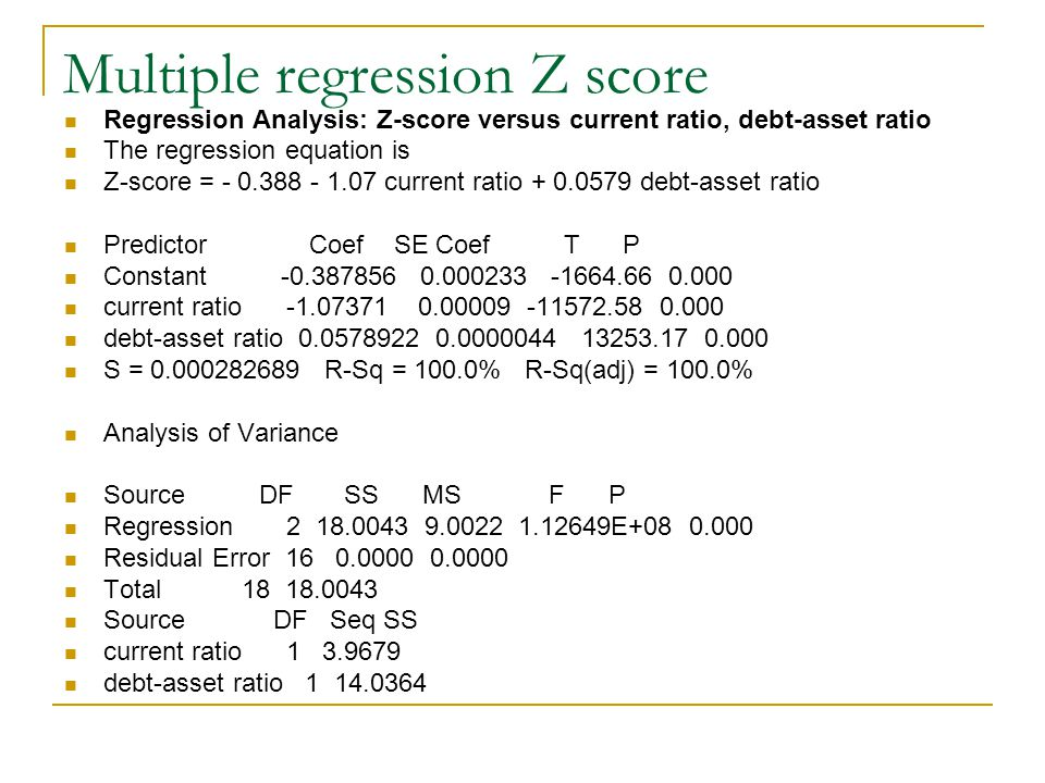 Multiple regression Z score Regression Analysis: Z-score versus current ratio, debt-asset ratio The regression equation is Z-score = - 0.388 - 1.07 current ratio + 0.0579 debt-asset ratio Predictor Coef SE Coef T P Constant -0.387856 0.000233 -1664.66 0.000 current ratio -1.07371 0.00009 -11572.58 0.000 debt-asset ratio 0.0578922 0.0000044 13253.17 0.000 S = 0.000282689 R-Sq = 100.0% R-Sq(adj) = 100.0% Analysis of Variance Source DF SS MS F P Regression 2 18.0043 9.0022 1.12649E+08 0.000 Residual Error 16 0.0000 0.0000 Total 18 18.0043 Source DF Seq SS current ratio 1 3.9679 debt-asset ratio 1 14.0364