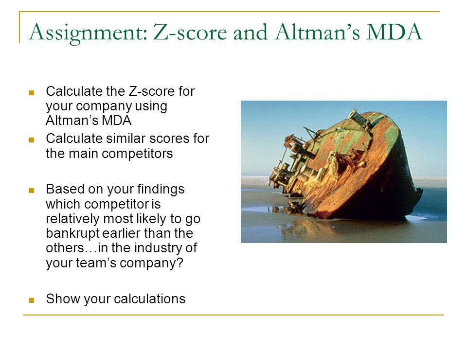 Assignment: Z-score and Altman's MDA Calculate the Z-score for your company using Altman's MDA Calculate similar scores for the main competitors Based on your findings which competitor is relatively most likely to go bankrupt earlier than the others…in the industry of your team's company.