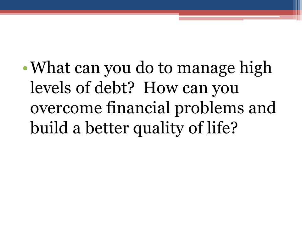 What can you do to manage high levels of debt.