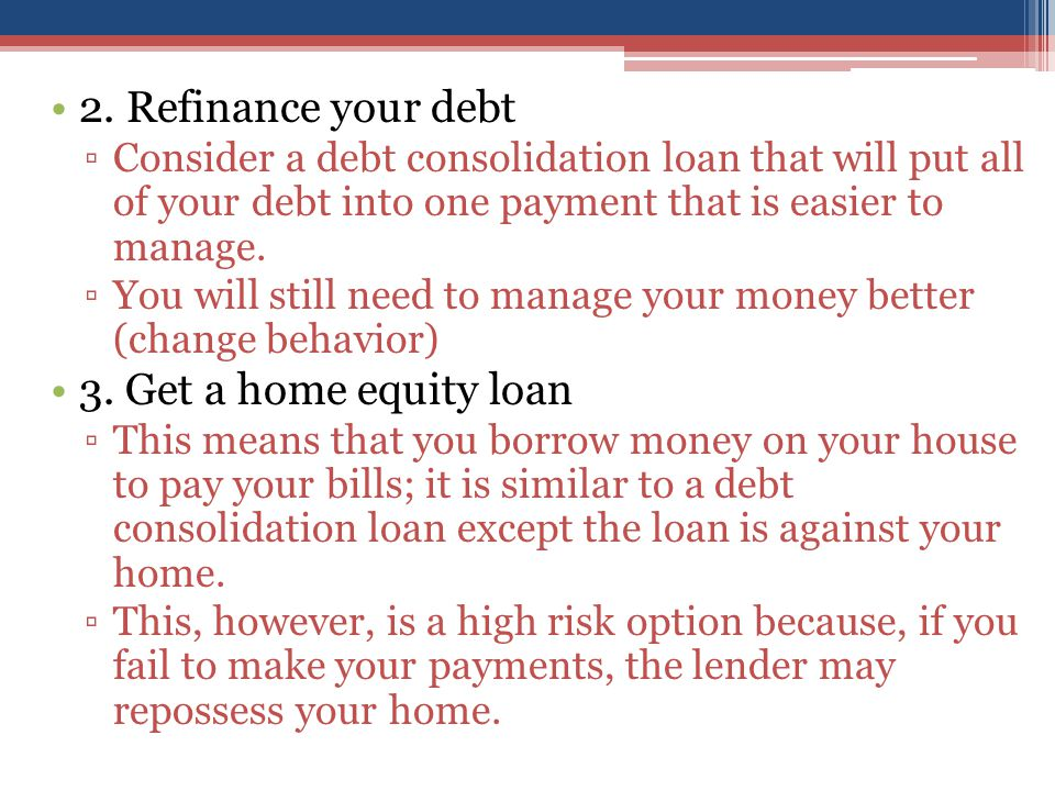 2. Refinance your debt ▫Consider a debt consolidation loan that will put all of your debt into one payment that is easier to manage. ▫You will still n