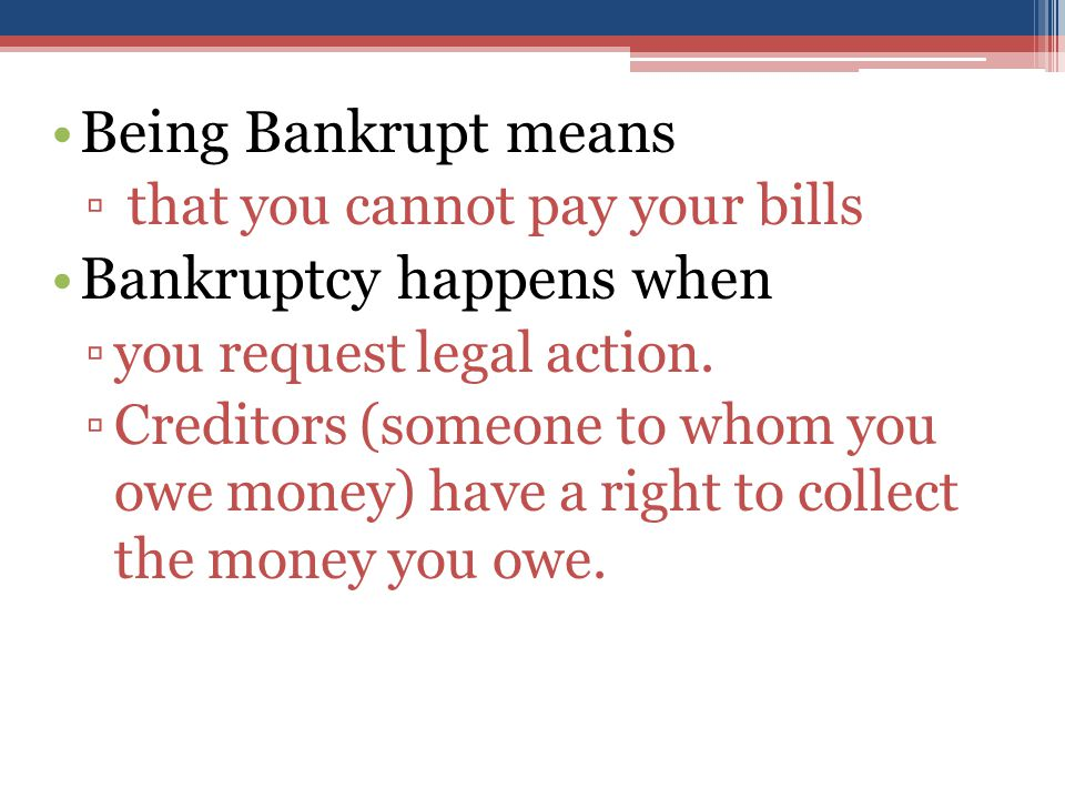 Being Bankrupt means ▫ that you cannot pay your bills Bankruptcy happens when ▫you request legal action.