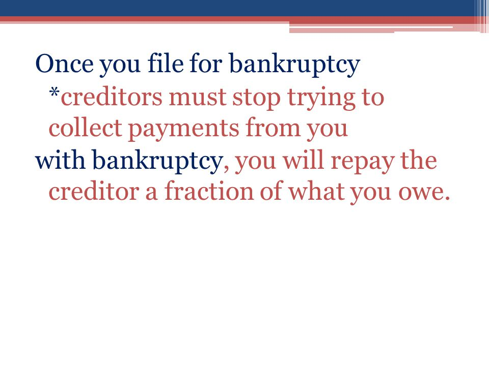 Once you file for bankruptcy *creditors must stop trying to collect payments from you with bankruptcy, you will repay the creditor a fraction of what you owe.