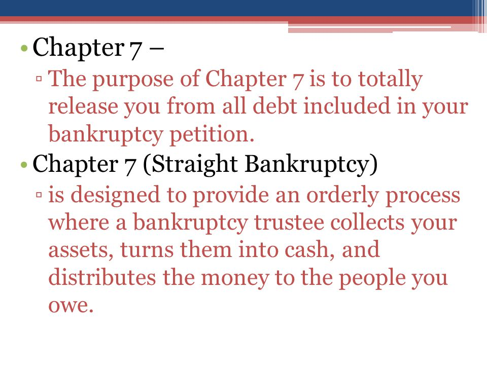 Chapter 7 – ▫The purpose of Chapter 7 is to totally release you from all debt included in your bankruptcy petition.