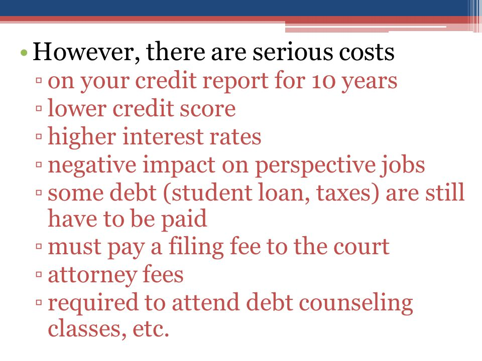 However, there are serious costs ▫on your credit report for 10 years ▫lower credit score ▫higher interest rates ▫negative impact on perspective jobs ▫some debt (student loan, taxes) are still have to be paid ▫must pay a filing fee to the court ▫attorney fees ▫required to attend debt counseling classes, etc.