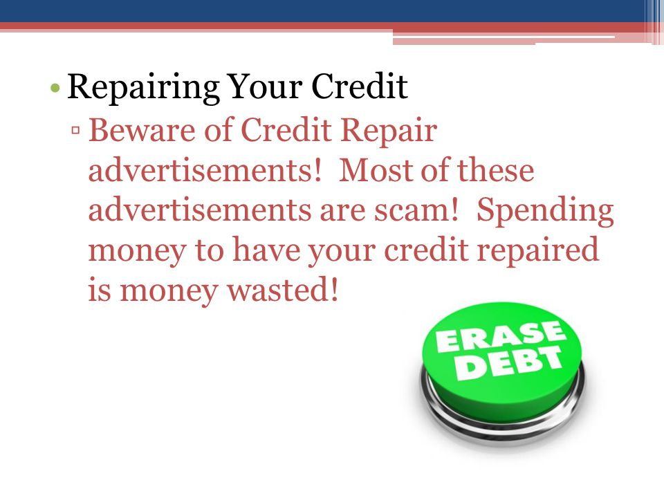 Repairing Your Credit ▫Beware of Credit Repair advertisements.
