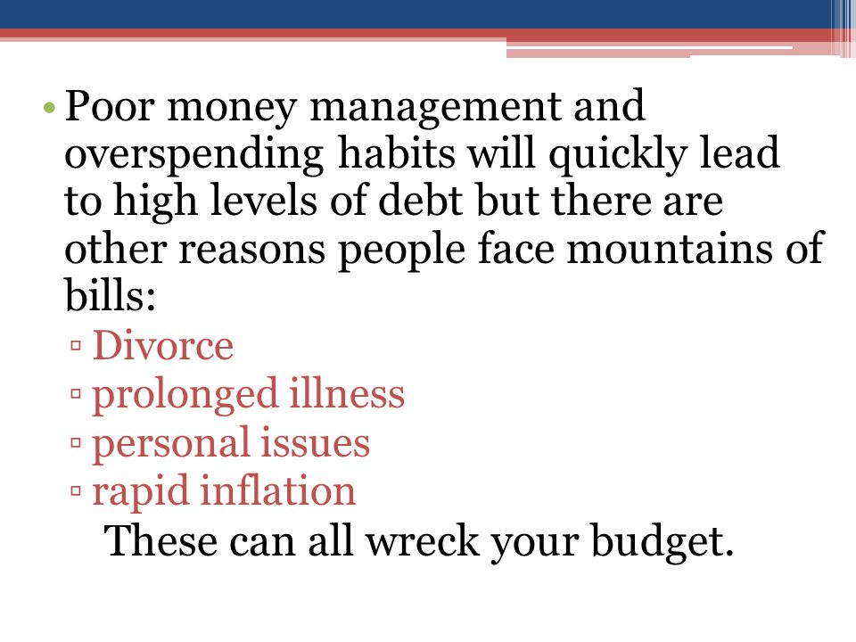Poor money management and overspending habits will quickly lead to high levels of debt but there are other reasons people face mountains of bills: ▫Divorce ▫prolonged illness ▫personal issues ▫rapid inflation These can all wreck your budget.