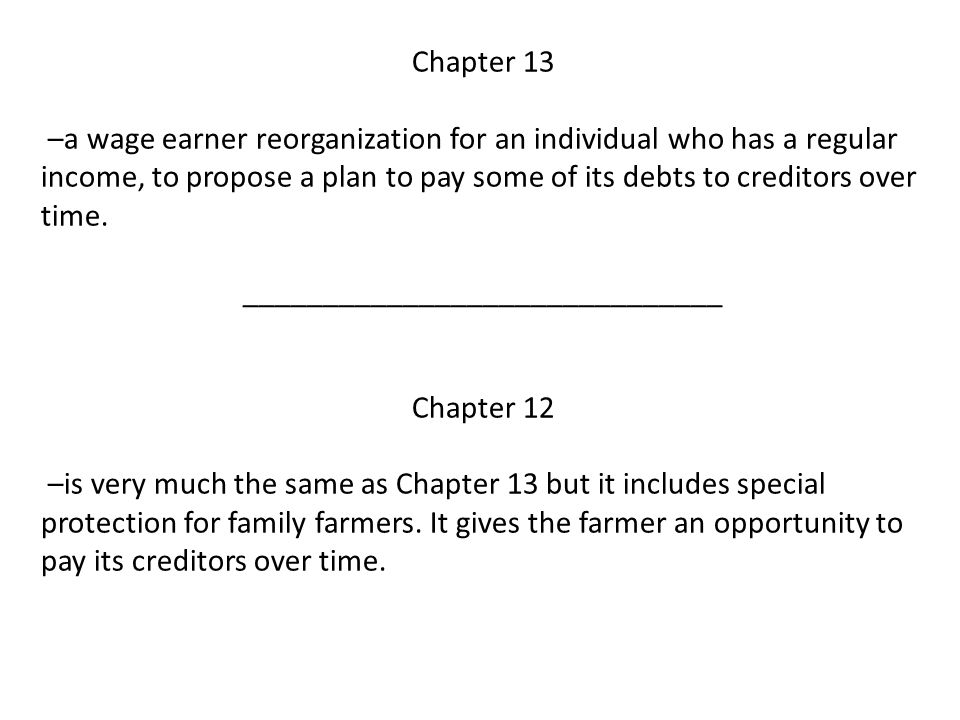 Chapter 13 –a wage earner reorganization for an individual who has a regular income, to propose a plan to pay some of its debts to creditors over time.