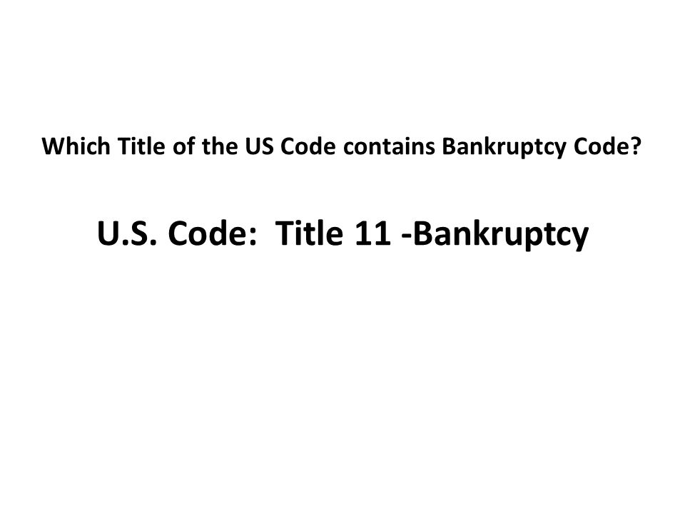 Which Title of the US Code contains Bankruptcy Code U.S. Code: Title 11 -Bankruptcy
