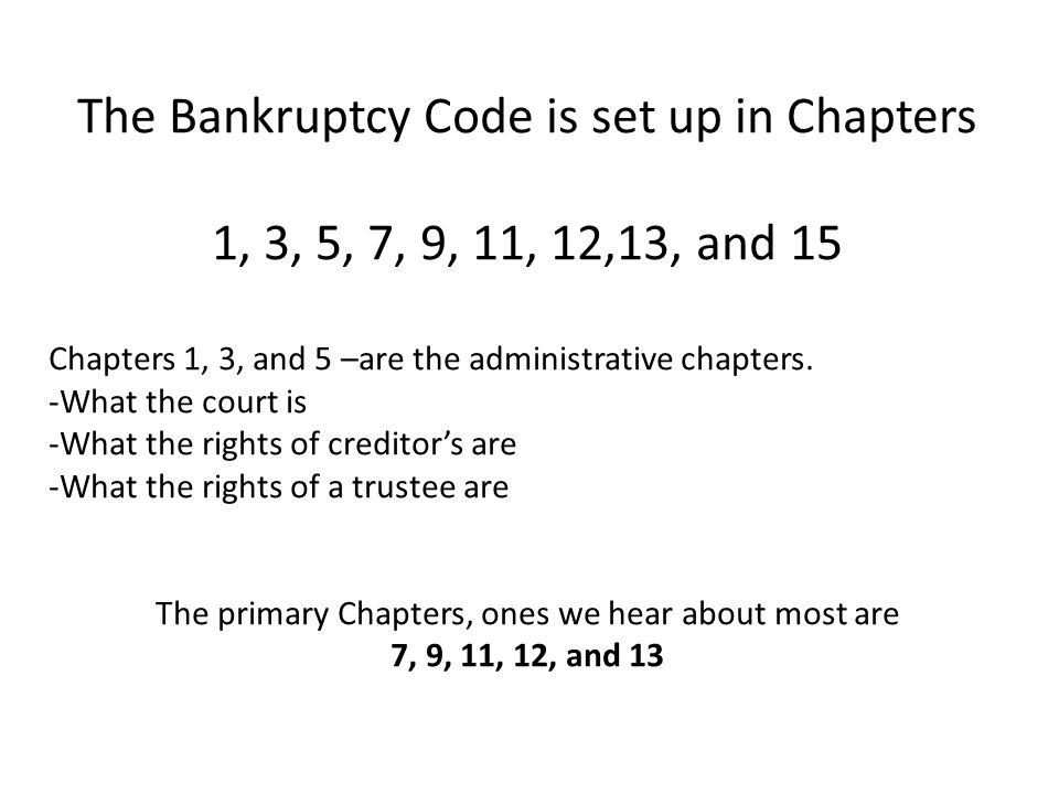 The Bankruptcy Code is set up in Chapters 1, 3, 5, 7, 9, 11, 12,13, and 15 Chapters 1, 3, and 5 –are the administrative chapters.