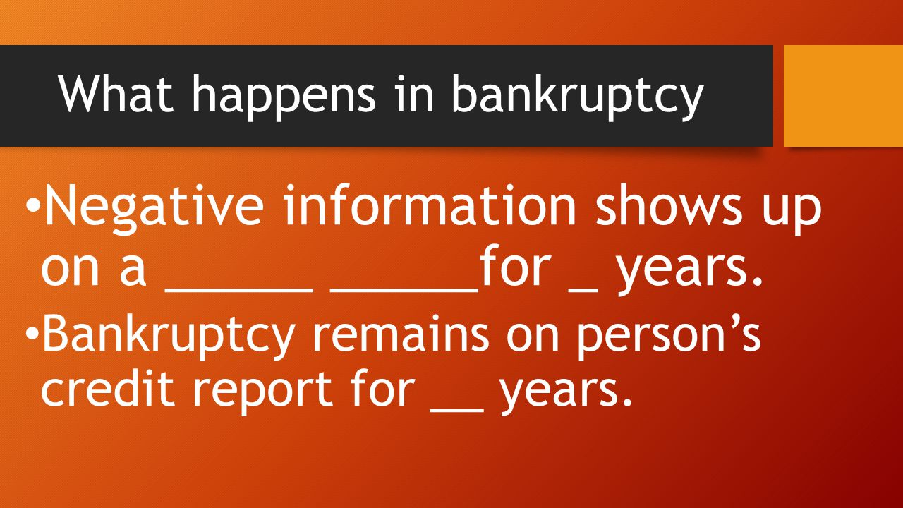 What happens in bankruptcy Negative information shows up on a _____ _____for _ years.