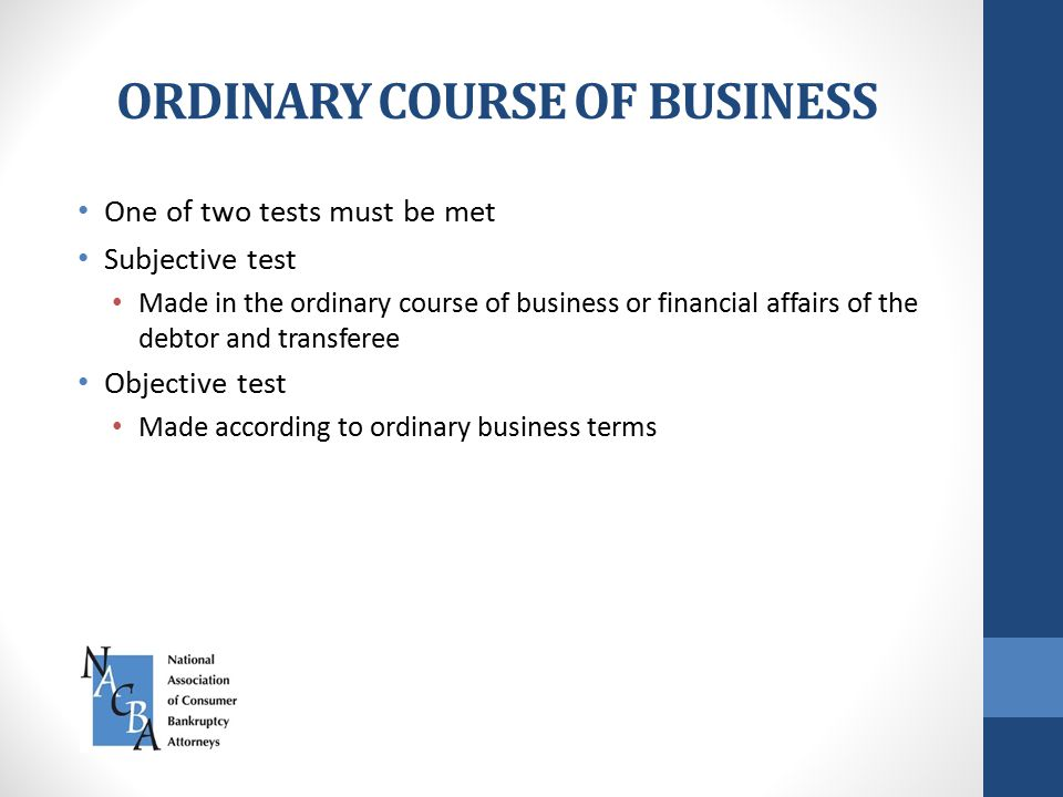 ORDINARY COURSE OF BUSINESS One of two tests must be met Subjective test Made in the ordinary course of business or financial affairs of the debtor and transferee Objective test Made according to ordinary business terms