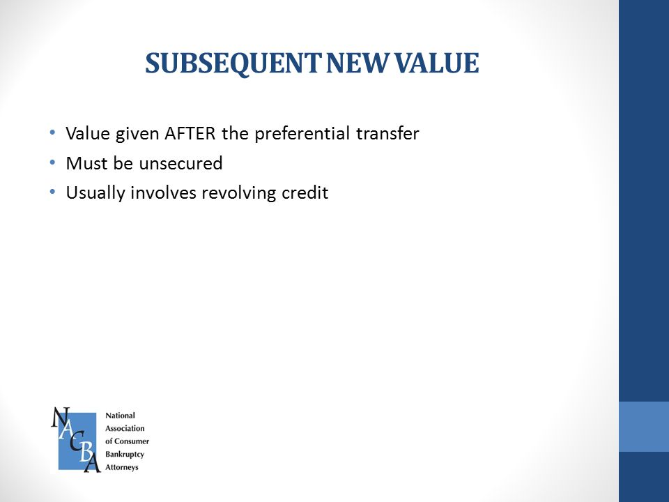 SUBSEQUENT NEW VALUE Value given AFTER the preferential transfer Must be unsecured Usually involves revolving credit