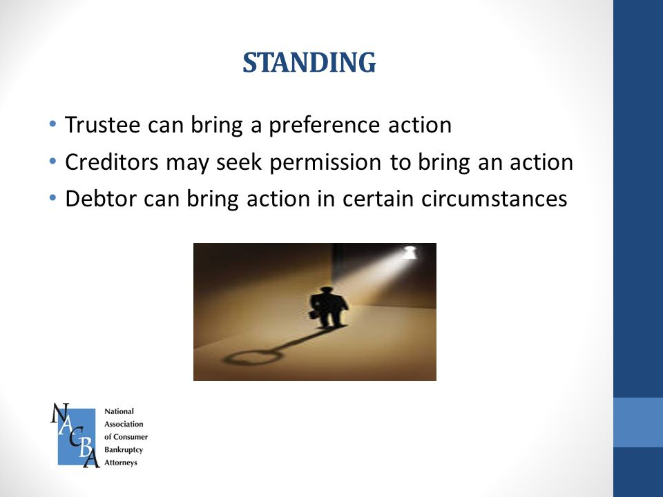 STANDING Trustee can bring a preference action Creditors may seek permission to bring an action Debtor can bring action in certain circumstances