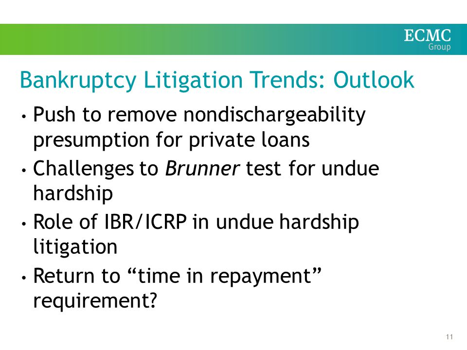 11 Bankruptcy Litigation Trends: Outlook Push to remove nondischargeability presumption for private loans Challenges to Brunner test for undue hardship Role of IBR/ICRP in undue hardship litigation Return to time in repayment requirement