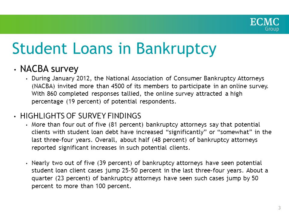 3 Student Loans in Bankruptcy NACBA survey During January 2012, the National Association of Consumer Bankruptcy Attorneys (NACBA) invited more than 4500 of its members to participate in an online survey.