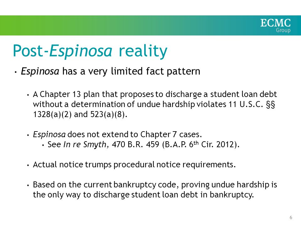6 Post-Espinosa reality Espinosa has a very limited fact pattern A Chapter 13 plan that proposes to discharge a student loan debt without a determination of undue hardship violates 11 U.S.C.