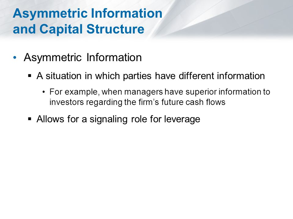 Asymmetric Information and Capital Structure Asymmetric Information  A situation in which parties have different information For example, when managers have superior information to investors regarding the firm's future cash flows  Allows for a signaling role for leverage