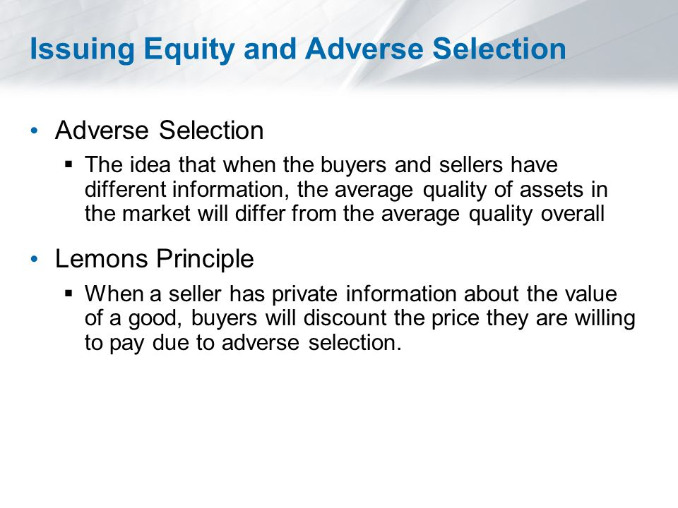 Issuing Equity and Adverse Selection Adverse Selection  The idea that when the buyers and sellers have different information, the average quality of assets in the market will differ from the average quality overall Lemons Principle  When a seller has private information about the value of a good, buyers will discount the price they are willing to pay due to adverse selection.