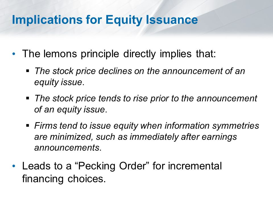 Implications for Equity Issuance The lemons principle directly implies that:  The stock price declines on the announcement of an equity issue.