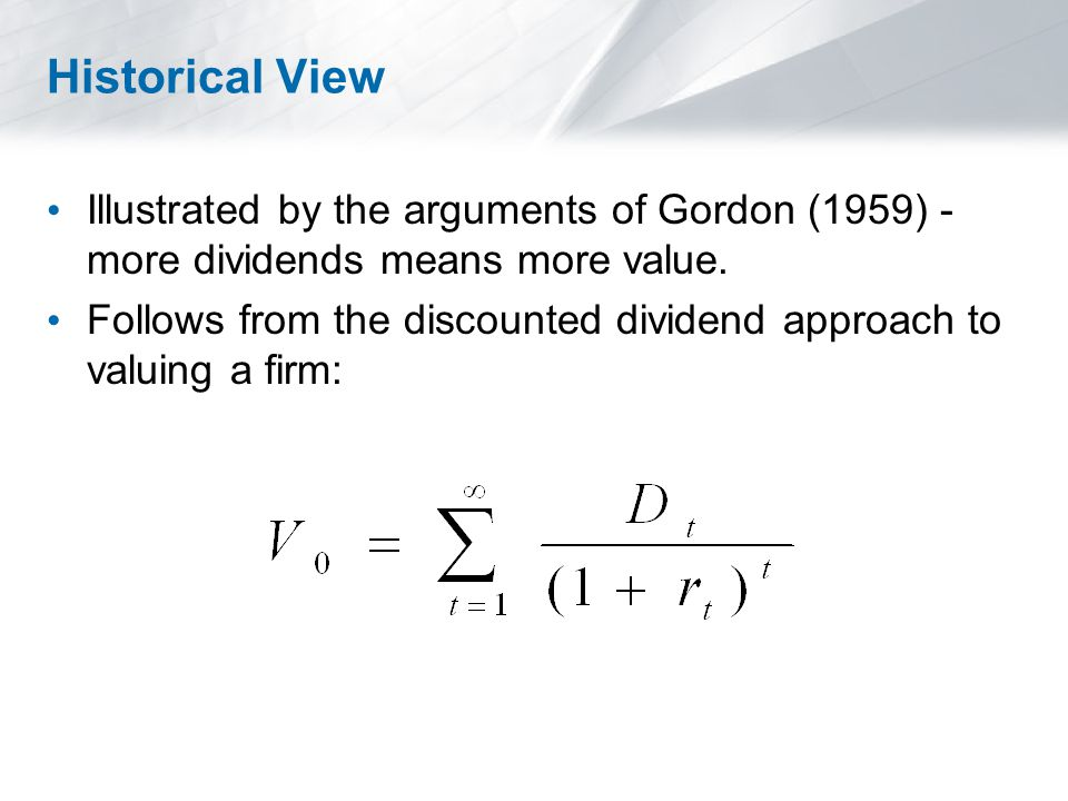 Historical View Illustrated by the arguments of Gordon (1959) - more dividends means more value.