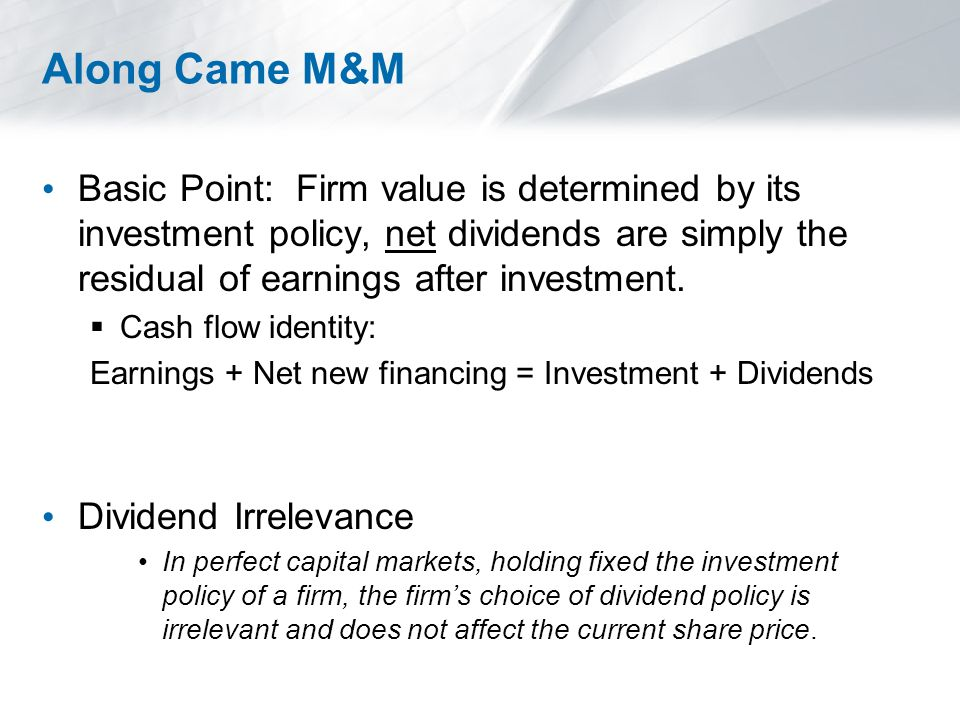 Along Came M&M Basic Point: Firm value is determined by its investment policy, net dividends are simply the residual of earnings after investment.