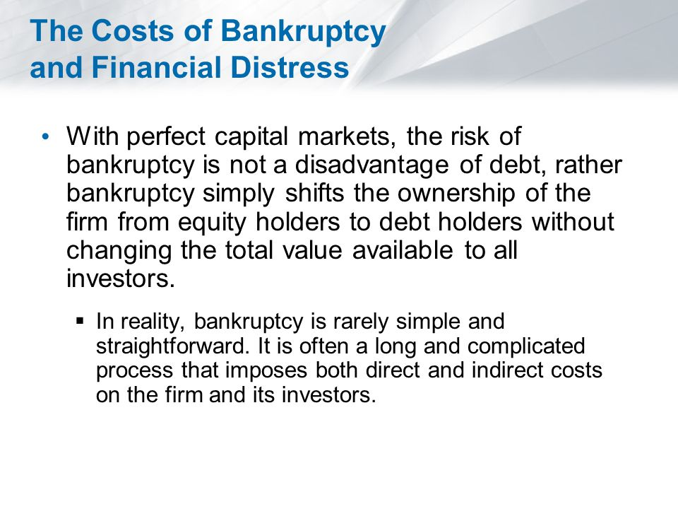 The Costs of Bankruptcy and Financial Distress With perfect capital markets, the risk of bankruptcy is not a disadvantage of debt, rather bankruptcy simply shifts the ownership of the firm from equity holders to debt holders without changing the total value available to all investors.