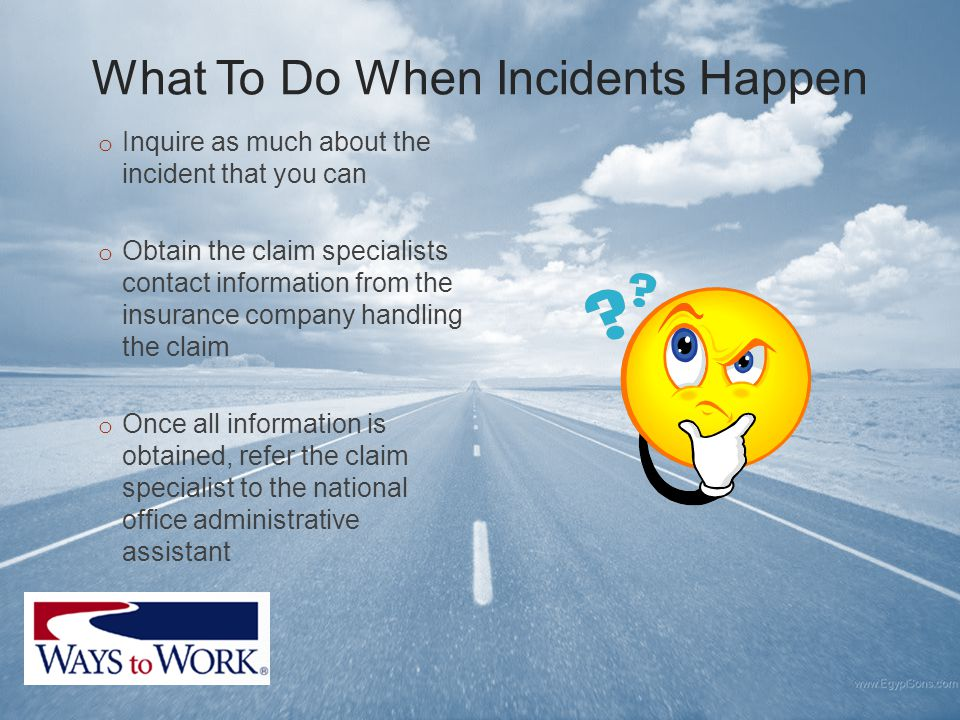 What To Do When Incidents Happen o Inquire as much about the incident that you can o Obtain the claim specialists contact information from the insurance company handling the claim o Once all information is obtained, refer the claim specialist to the national office administrative assistant