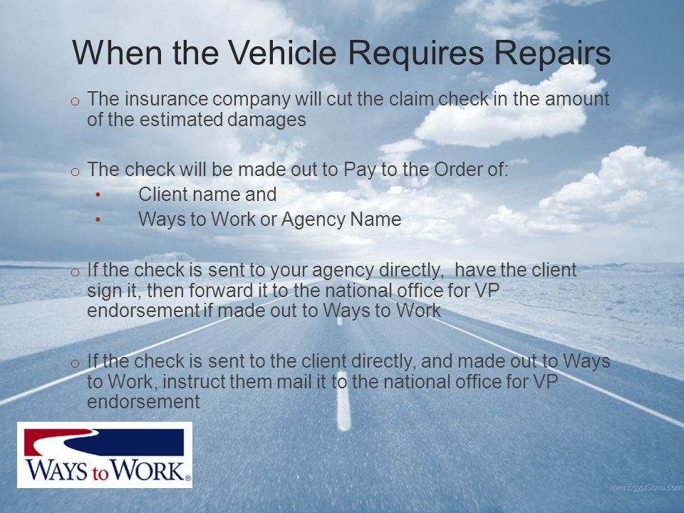 When the Vehicle Requires Repairs o The insurance company will cut the claim check in the amount of the estimated damages o The check will be made out